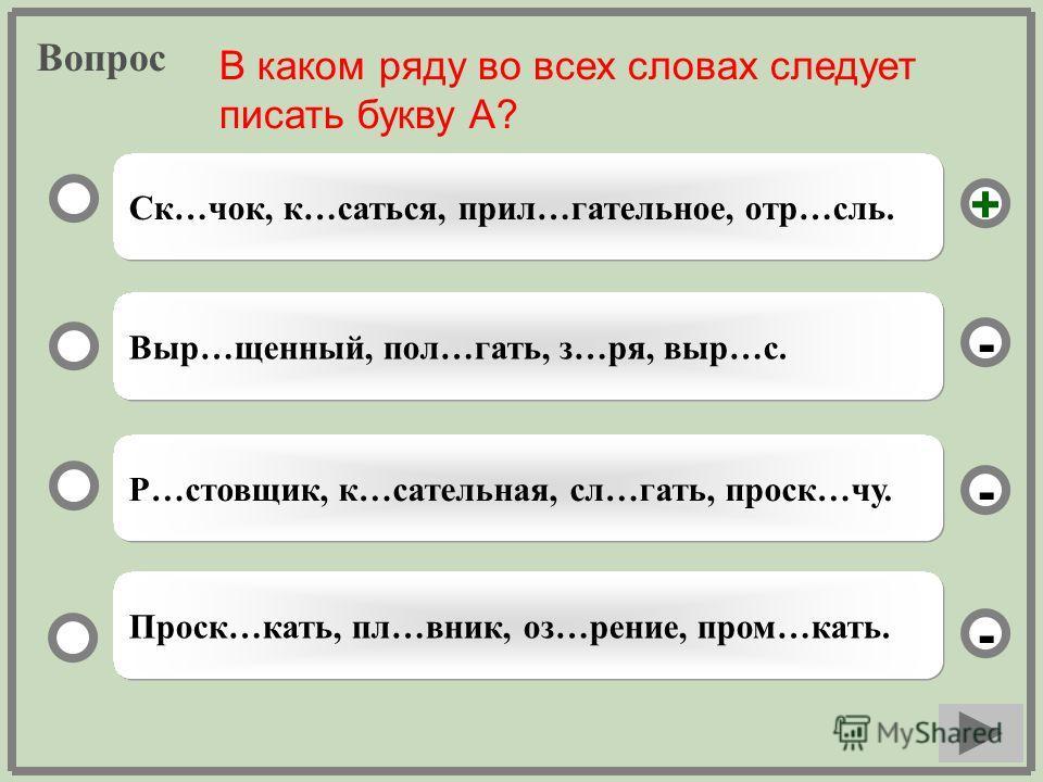 Вопрос Ск…чок, к…саться, прил…гательное, отр…сль. Выр…щенный, пол…гать, з…ря, выр…с. Р…стовщик, к…сательная, сл…гать, проск…чу. Проск…кать, пл…вник, оз…рение, пром…кать. - - + - В каком ряду во всех словах следует писать букву А?