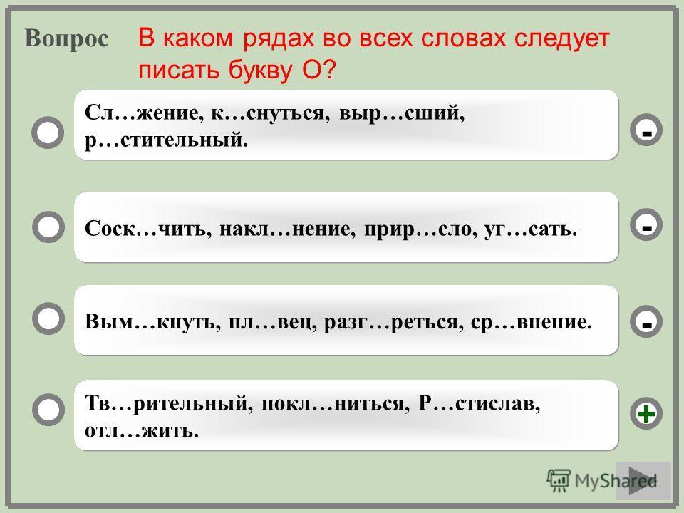 Вопрос Тв…рительный, покл…ниться, Р…стислав, отл…жить. Соск…чить, накл…нение, прир…сло, уг…сать. Вым…кнуть, пл…вец, разг…реться, ср…внение. Сл…жение, к…снуться, выр…сший, р…стительный. - - + - В каком рядах во всех словах следует писать букву О?