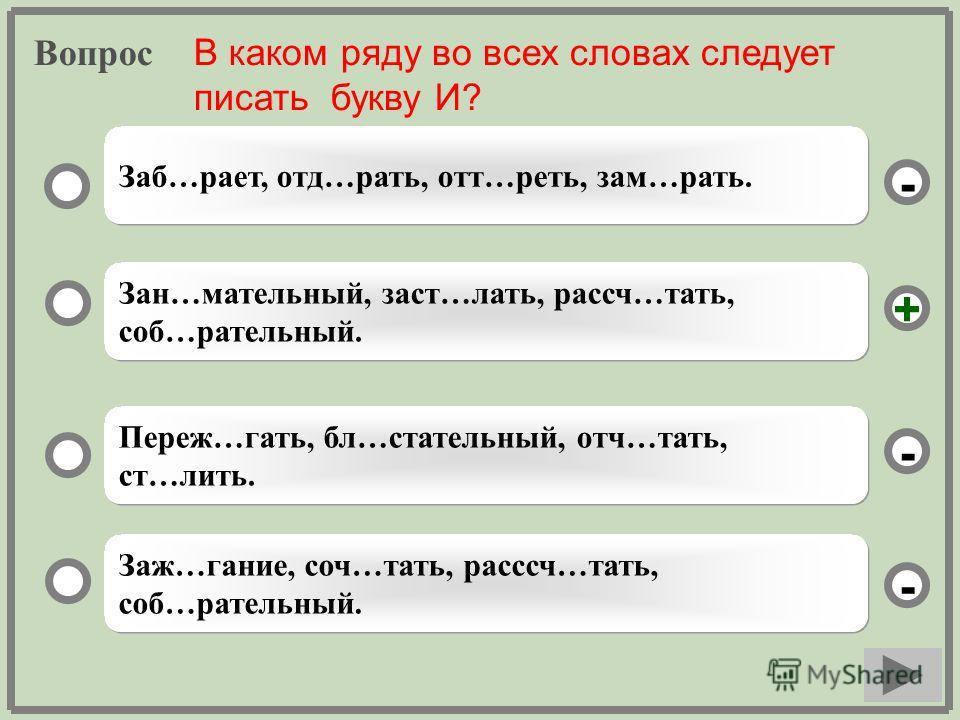 Вопрос Зан…мательный, заст…лать, рассч…тать, соб…рательный. Переж…гать, бл…стательный, отч…тать, ст…лить. Заж…гание, соч…тать, расссч…тать, соб…рательный. Заб…рает, отд…рать, отт…реть, зам…рать. - - + - В каком ряду во всех словах следует писать букв
