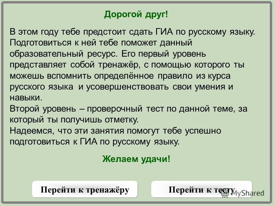 Дорогой друг! В этом году тебе предстоит сдать ГИА по русскому языку. Подготовиться к ней тебе поможет данный образовательный ресурс. Его первый уровень представляет собой тренажёр, с помощью которого ты можешь вспомнить определённое правило из курса
