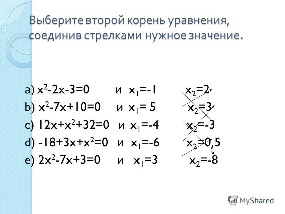 Выберите второй корень уравнения, соединив стрелками нужное значение. а ) x 2 -2x-3=0 и x 1 =-1 x 2 =2 b) x 2 -7x+10=0 и x 1 = 5 x 2 =3 c) 12x+x 2 +32=0 и x 1 =-4 x 2 =-3 d) -18+3x+x 2 =0 и x 1 =-6 x 2 =0,5 e) 2x 2 -7x+3=0 и x 1 =3 x 2 =-8
