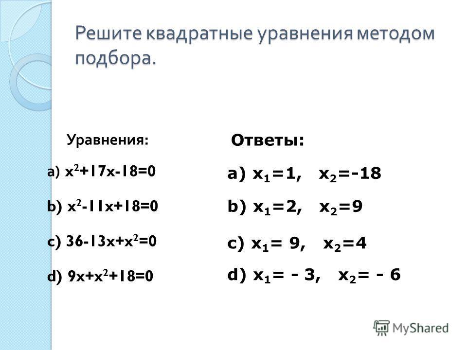 Решите квадратные уравнения методом подбора. Уравнения : а ) x 2 +17x-18=0 b) x 2 -11x+18=0 c) 36-13x+x 2 =0 d) 9x+x 2 +18=0 а) x 1 =1, x 2 =-18 b) x 1 =2, x 2 =9 c) x 1 = 9, x 2 =4 d) x 1 = - 3, x 2 = - 6 Ответы: