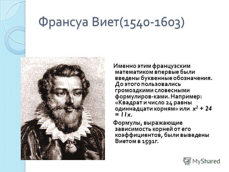 Франсуа Виет (1540-1603) Именно этим французским математиком впервые были введены буквенные обозначения. До этого пользовались громоздкими словесными формулиров - ками. Например : « Квадрат и число 24 равны одиннадцати корням » или x 2 + 24 = 11x. Фо