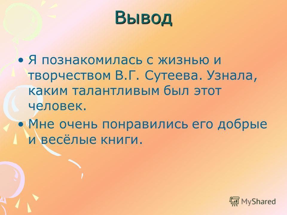 Вывод Я познакомилась с жизнью и творчеством В.Г. Сутеева. Узнала, каким талантливым был этот человек. Мне очень понравились его добрые и весёлые книги.