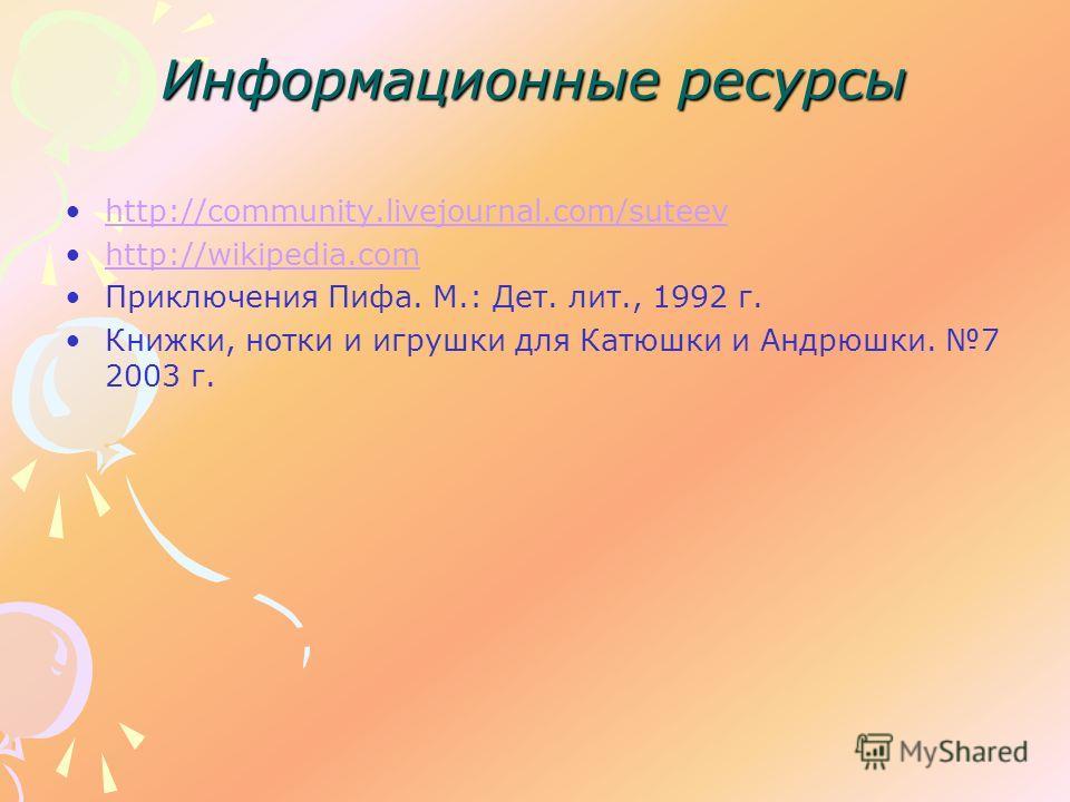 Информационные ресурсы http://community.livejournal.com/suteev http://wikipedia.com Приключения Пифа. М.: Дет. лит., 1992 г. Книжки, нотки и игрушки для Катюшки и Андрюшки. 7 2003 г.