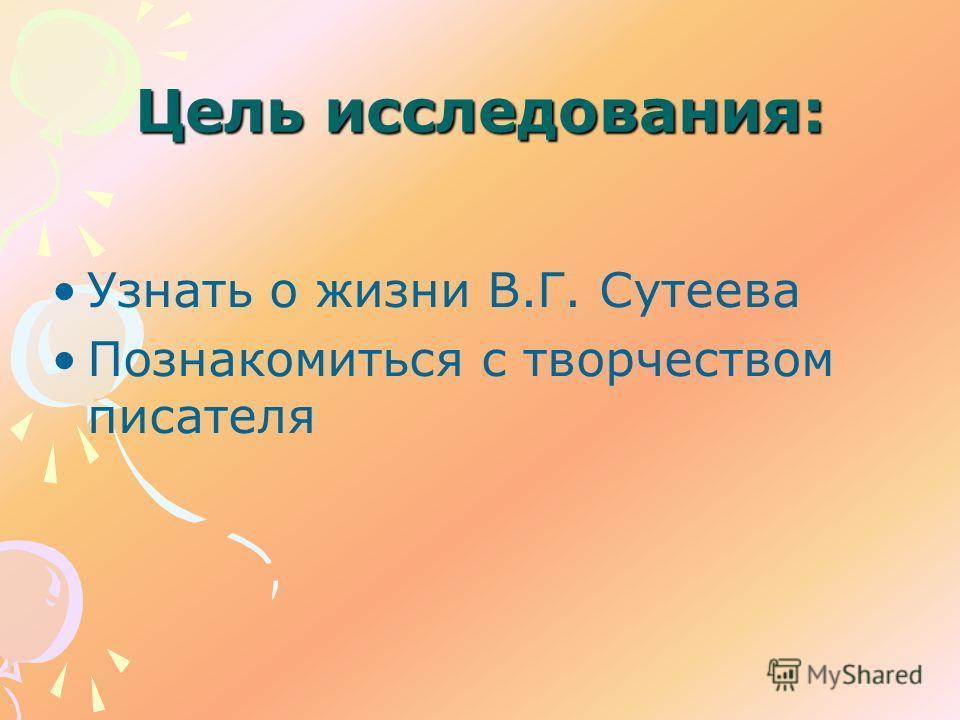 Цель исследования: Узнать о жизни В.Г. Сутеева Познакомиться с творчеством писателя