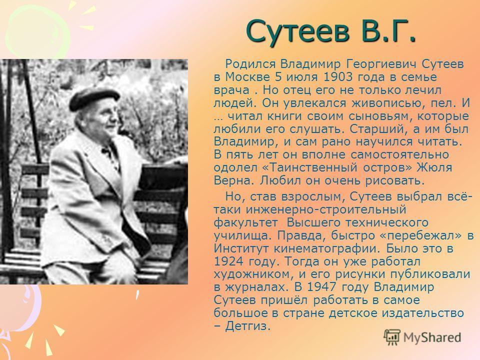 Сутеев В.Г. Родился Владимир Георгиевич Сутеев в Москве 5 июля 1903 года в семье врача. Но отец его не только лечил людей. Он увлекался живописью, пел. И … читал книги своим сыновьям, которые любили его слушать. Старший, а им был Владимир, и сам рано