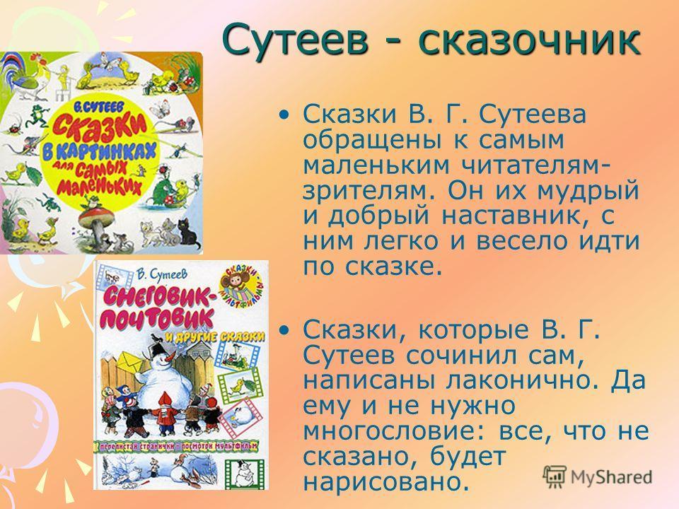 Сутеев - сказочник Сказки В. Г. Сутеева обращены к самым маленьким читателям- зрителям. Он их мудрый и добрый наставник, с ним легко и весело идти по сказке. Сказки, которые В. Г. Сутеев сочинил сам, написаны лаконично. Да ему и не нужно многословие: