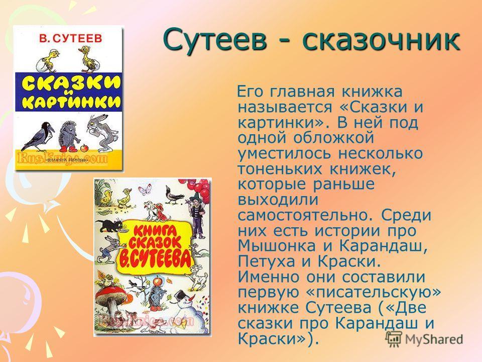 Сутеев - сказочник Его главная книжка называется «Сказки и картинки». В ней под одной обложкой уместилось несколько тоненьких книжек, которые раньше выходили самостоятельно. Среди них есть истории про Мышонка и Карандаш, Петуха и Краски. Именно они с