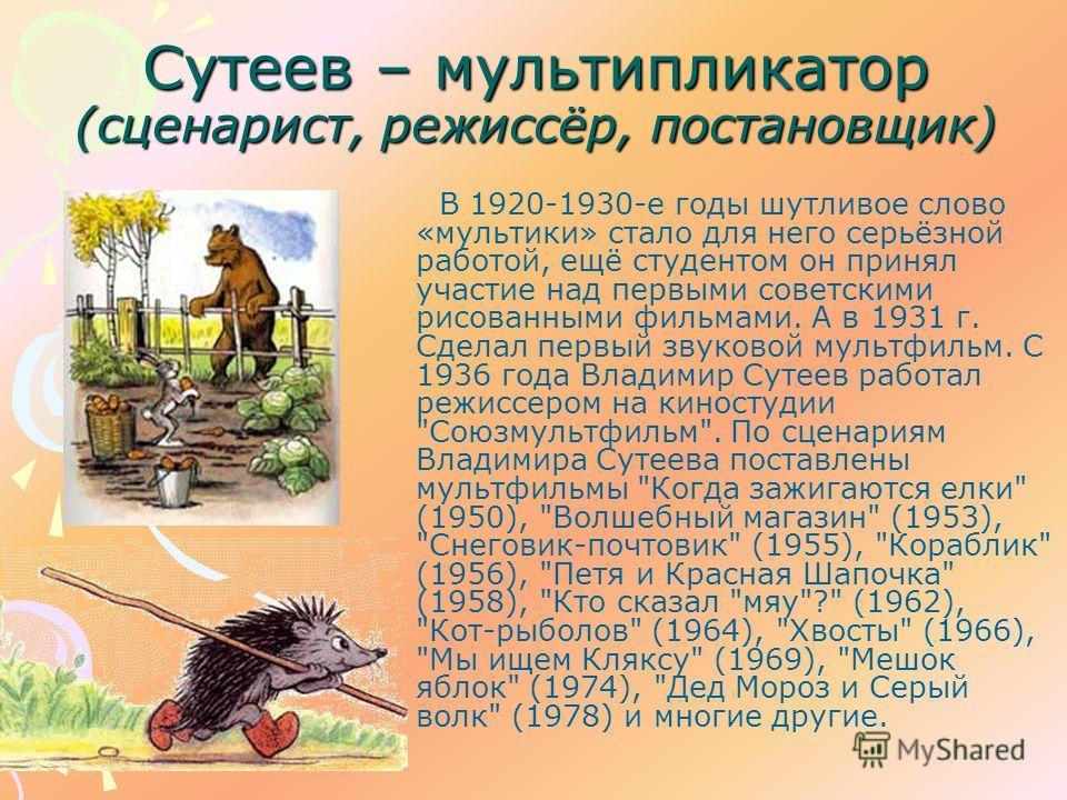 Сутеев – мультипликатор (сценарист, режиссёр, постановщик) В 1920-1930-е годы шутливое слово «мультики» стало для него серьёзной работой, ещё студентом он принял участие над первыми советскими рисованными фильмами. А в 1931 г. Сделал первый звуковой
