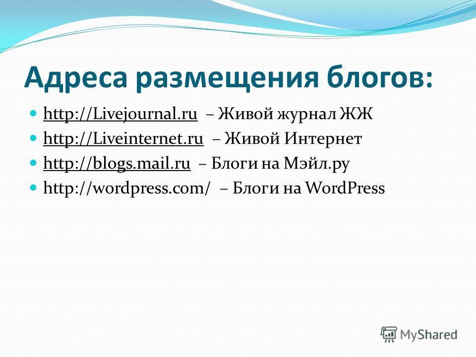 Адреса размещения блогов: http://Livejournal.ru – Живой журнал ЖЖ http://Liveinternet.ru – Живой Интернет http://blogs.mail.ru – Блоги на Мэйл.ру http://wordpress.com/ – Блоги на WordPress