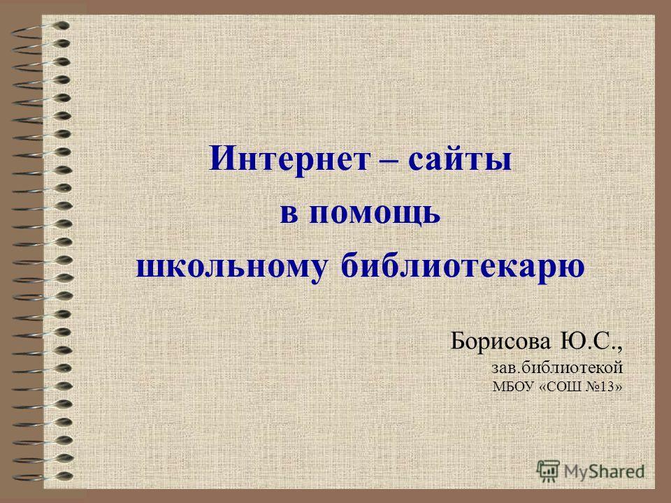 Интернет – сайты в помощь школьному библиотекарю Борисова Ю.С., зав.библиотекой МБОУ «СОШ 13»