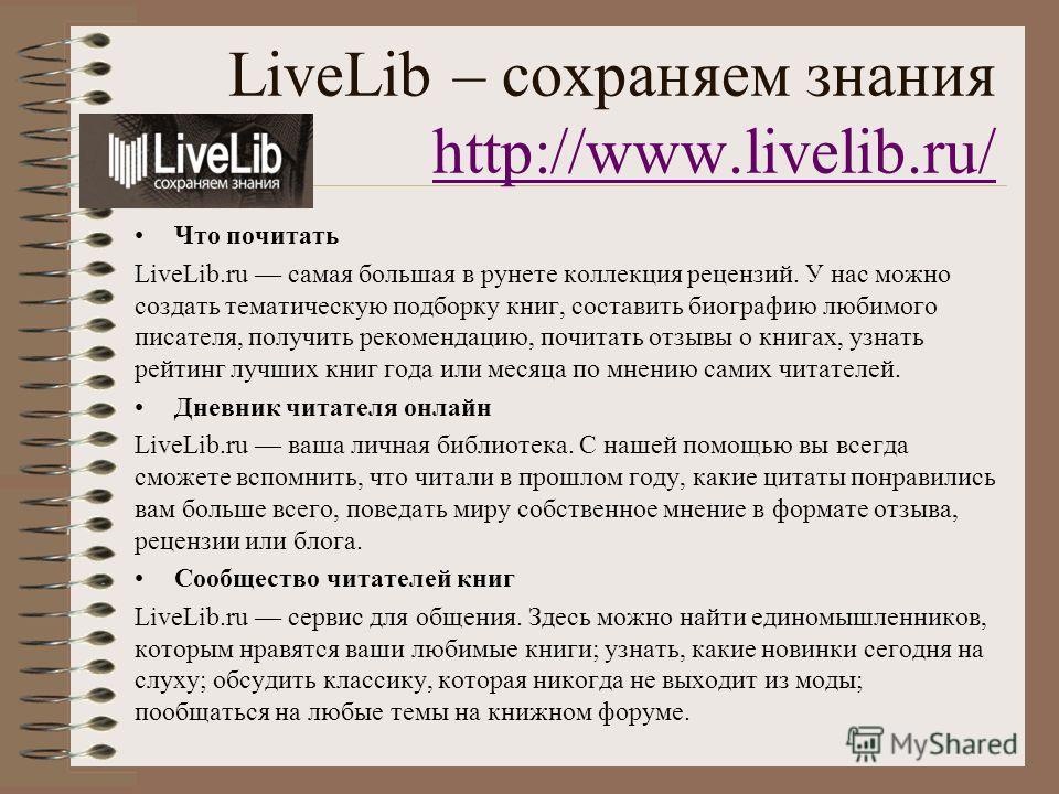 LiveLib – сохраняем знания http://www.livelib.ru/ http://www.livelib.ru/ Что почитать LiveLib.ru самая большая в рунете коллекция рецензий. У нас можно создать тематическую подборку книг, составить биографию любимого писателя, получить рекомендацию,