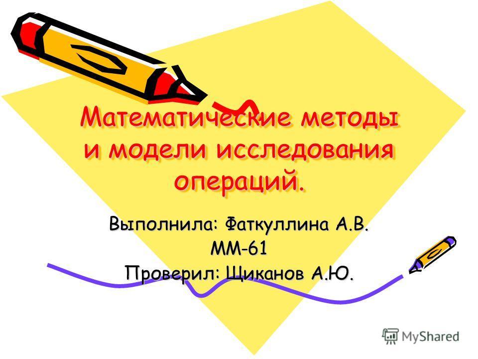 Математические методы и модели исследования операций. Выполнила: Фаткуллина А.В. ММ-61 Проверил: Щиканов А.Ю.