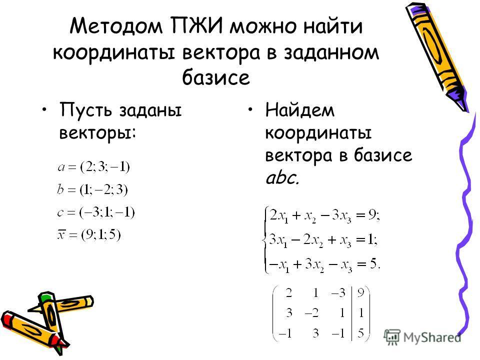 Методом ПЖИ можно найти координаты вектора в заданном базисе Пусть заданы векторы: Найдем координаты вектора в базисе abc.