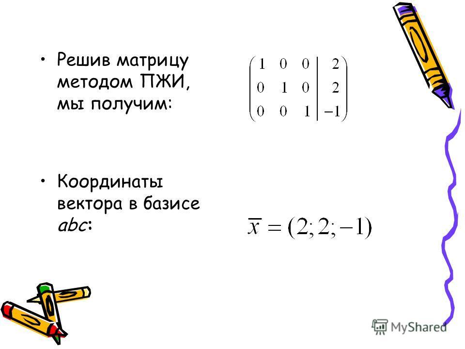 Решив матрицу методом ПЖИ, мы получим: Координаты вектора в базисе abc: