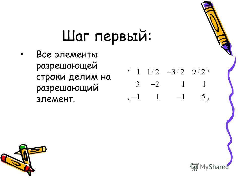 Шаг первый: Все элементы разрешающей строки делим на разрешающий элемент.
