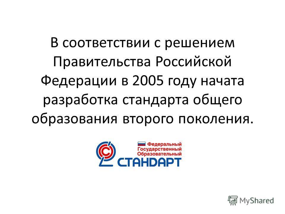 В соответствии с решением Правительства Российской Федерации в 2005 году начата разработка стандарта общего образования второго поколения.