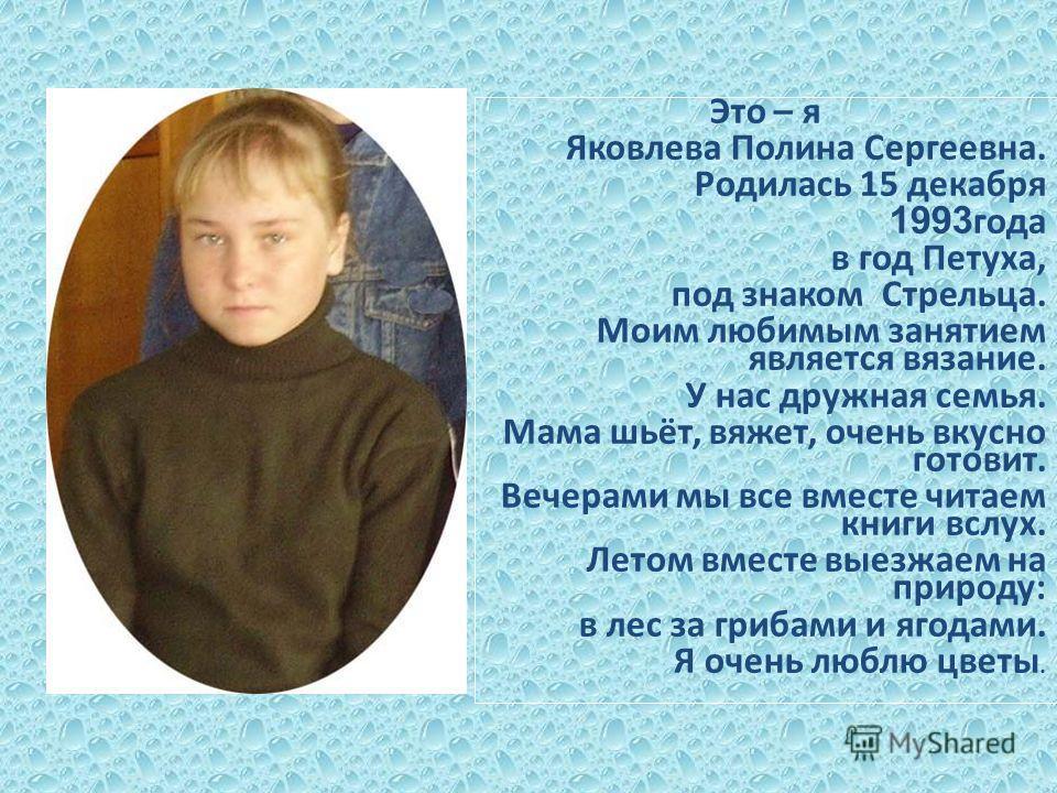 Это – я Яковлева Полина Сергеевна. Родилась 15 декабря 1993 года в год Петуха, под знаком Стрельца. Моим любимым занятием является вязание. У нас дружная семья. Мама шьёт, вяжет, очень вкусно готовит. Вечерами мы все вместе читаем книги вслух. Летом