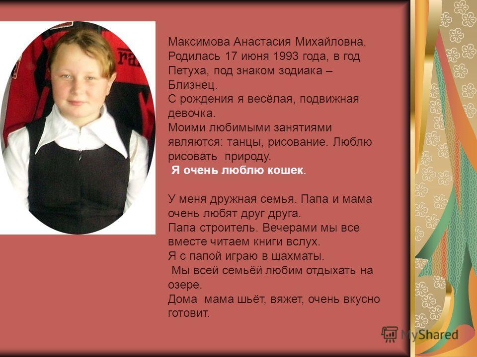 Максимова Анастасия Михайловна. Родилась 17 июня 1993 года, в год Петуха, под знаком зодиака – Близнец. С рождения я весёлая, подвижная девочка. Моими любимыми занятиями являются: танцы, рисование. Люблю рисовать природу. Я очень люблю кошек. У меня