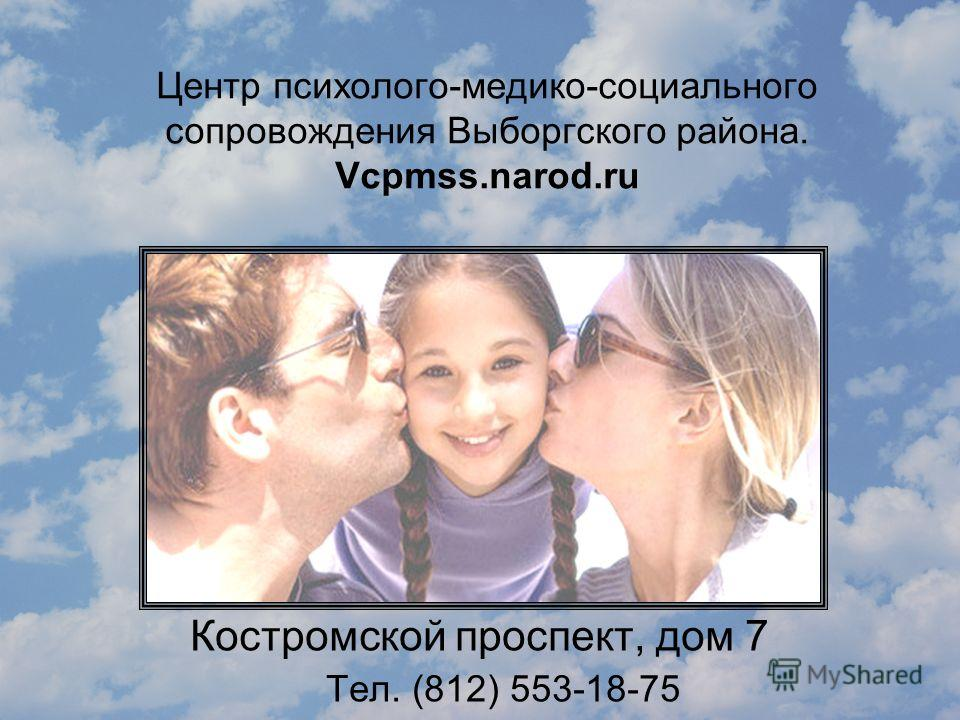Центр психолого-медико-социального сопровождения Выборгского района. Vcpmss.narod.ru Костромской проспект, дом 7 Тел. (812) 553-18-75