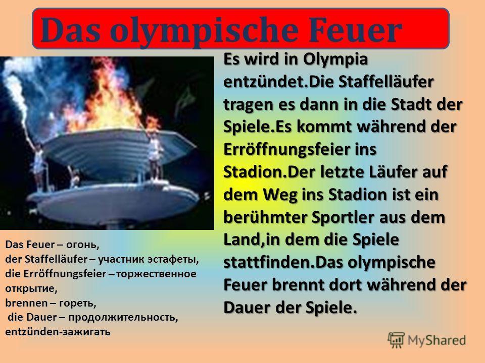 Es wird in Olympia entzündet.Die Staffelläufer tragen es dann in die Stadt der Spiele.Es kommt während der Erröffnungsfeier ins Stadion.Der letzte Läufer auf dem Weg ins Stadion ist ein berühmter Sportler aus dem Land,in dem die Spiele stattfinden.Da