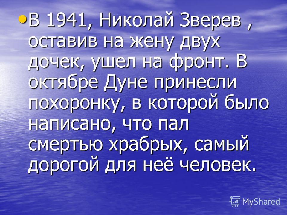 В 1941, Николай Зверев, оставив на жену двух дочек, ушел на фронт. В октябре Дуне принесли похоронку, в которой было написано, что пал смертью храбрых, самый дорогой для неё человек. В 1941, Николай Зверев, оставив на жену двух дочек, ушел на фронт.