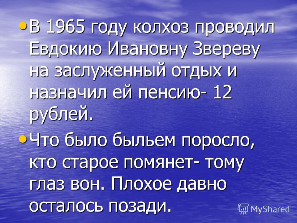 В 1965 году колхоз проводил Евдокию Ивановну Звереву на заслуженный отдых и назначил ей пенсию- 12 рублей. В 1965 году колхоз проводил Евдокию Ивановну Звереву на заслуженный отдых и назначил ей пенсию- 12 рублей. Что было быльем поросло, кто старое