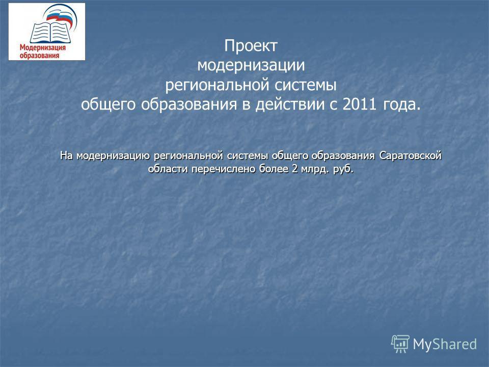 Проект модернизации региональной системы общего образования в действии с 2011 года. На модернизацию региональной системы общего образования Саратовской области перечислено более 2 млрд. руб.