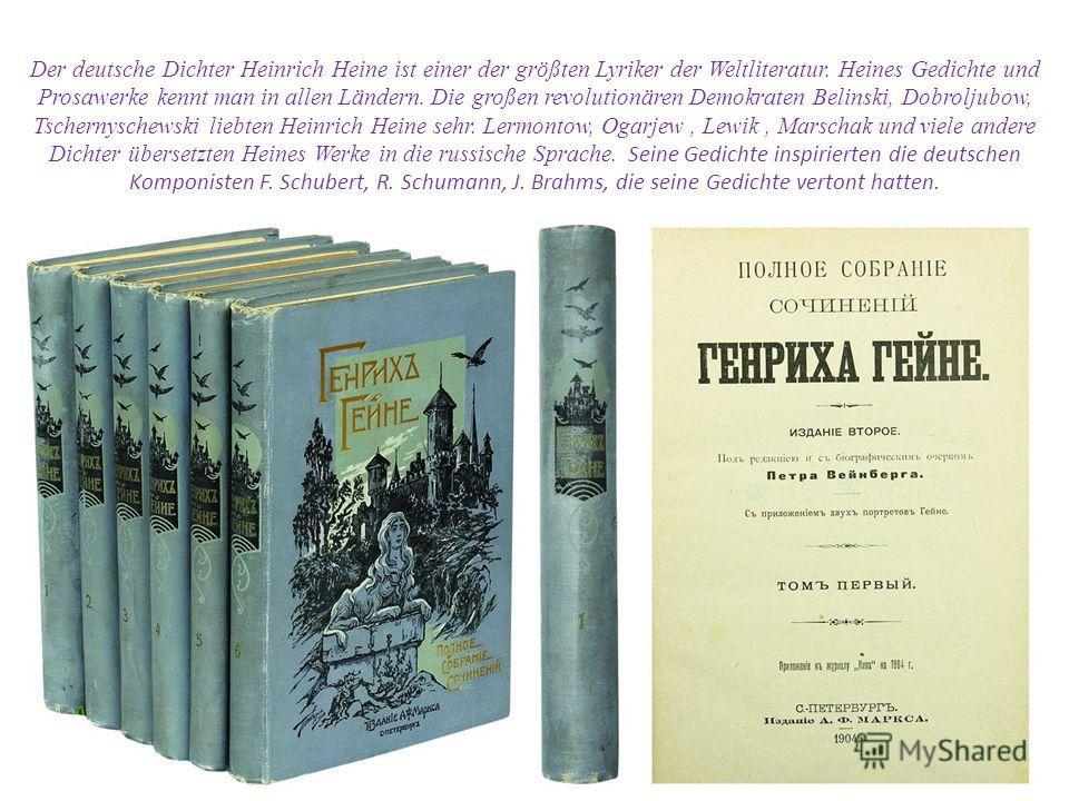 Der deutsche Dichter Heinrich Heine ist einer der größten Lyriker der Weltliteratur. Heines Gedichte und Prosawerke kennt man in allen Ländern. Die großen revolutionären Demokraten Belinski, Dobroljubow, Tschernyschewski liebten Heinrich Heine sehr.