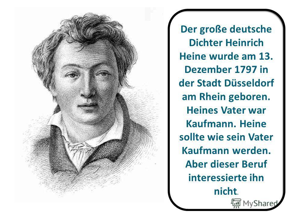Der große deutsche Dichter Heinrich Heine wurde am 13. Dezember 1797 in der Stadt Düsseldorf am Rhein geboren. Heines Vater war Kaufmann. Heine sollte wie sein Vater Kaufmann werden. Aber dieser Beruf interessierte ihn nicht.