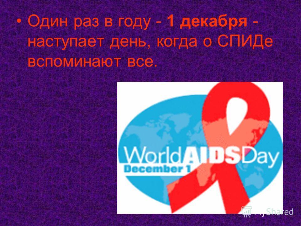 Один раз в году - 1 декабря - наступает день, когда о СПИДе вспоминают все.