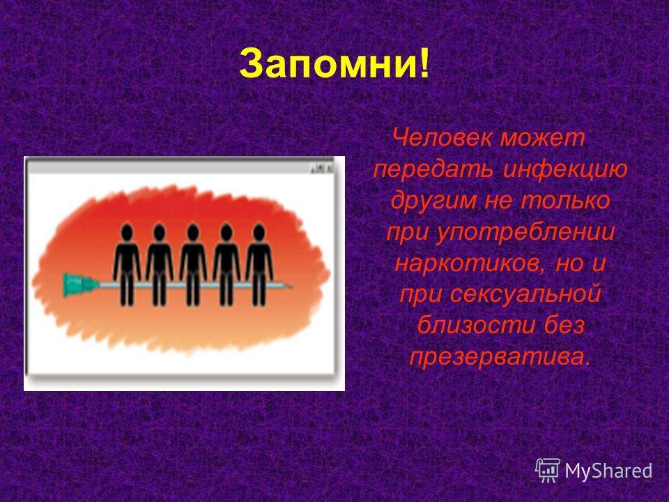 Запомни! Человек может передать инфекцию другим не только при употреблении наркотиков, но и при сексуальной близости без презерватива.