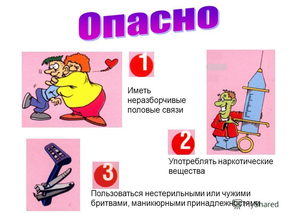 Употреблять наркотические вещества Пользоваться нестерильными или чужими бритвами, маникюрными принадлежностями Иметь неразборчивые половые связи