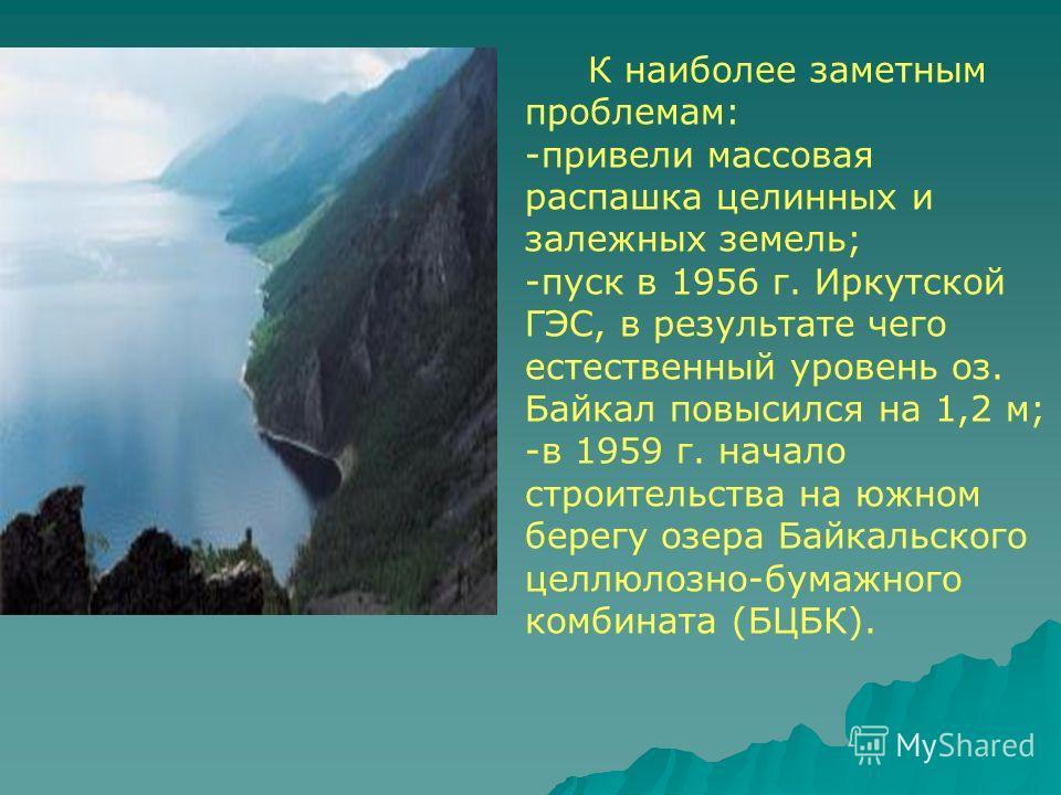 К наиболее заметным проблемам: -привели массовая распашка целинных и залежных земель; -пуск в 1956 г. Иркутской ГЭС, в результате чего естественный уровень оз. Байкал повысился на 1,2 м; -в 1959 г. начало строительства на южном берегу озера Байкальск