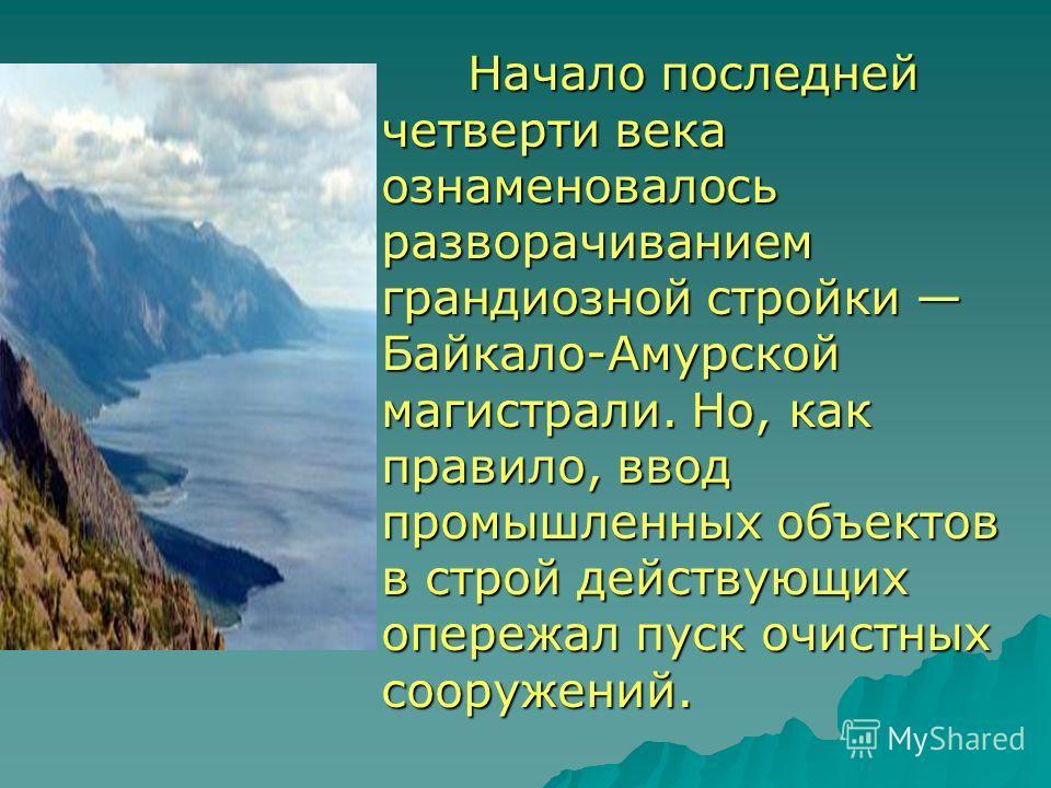 Начало последней четверти века ознаменовалось разворачиванием грандиозной стройки Байкало-Амурской магистрали. Но, как правило, ввод промышленных объектов в строй действующих опережал пуск очистных сооружений. Начало последней четверти века ознаменов