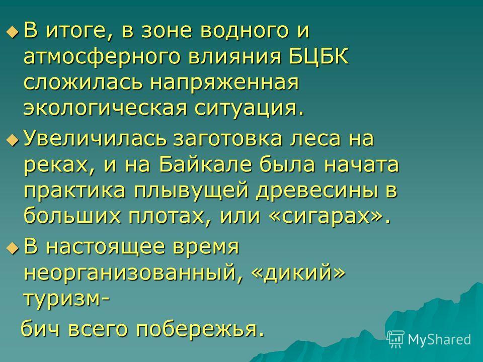 В итоге, в зоне водного и атмосферного влияния БЦБК сложилась напряженная экологическая ситуация. В итоге, в зоне водного и атмосферного влияния БЦБК сложилась напряженная экологическая ситуация. Увеличилась заготовка леса на реках, и на Байкале была