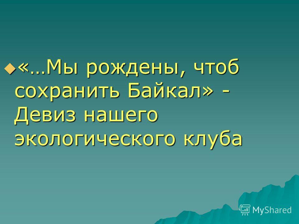 «…Мы рождены, чтоб сохранить Байкал» - Девиз нашего экологического клуба «…Мы рождены, чтоб сохранить Байкал» - Девиз нашего экологического клуба