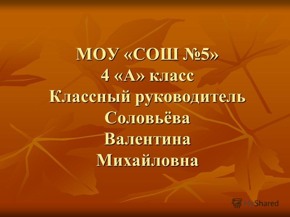 МОУ «СОШ 5» 4 «А» класс Классный руководитель Соловьёва Валентина Михайловна