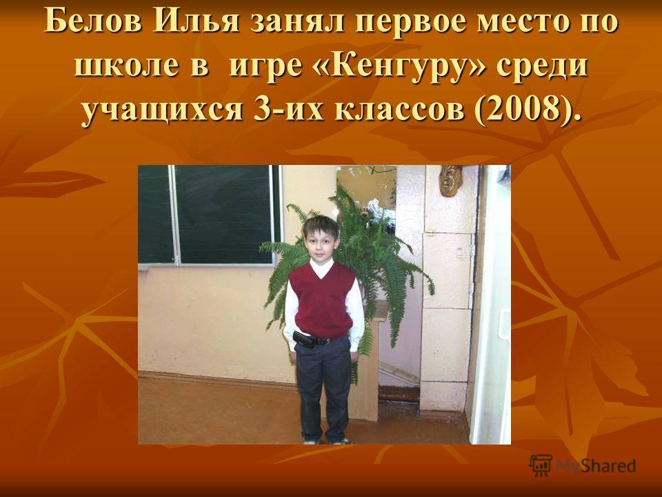 Белов Илья занял первое место по школе в игре «Кенгуру» среди учащихся 3-их классов (2008).