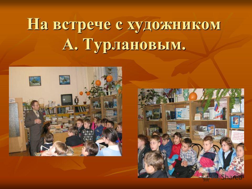 На встрече с художником А. Турлановым.