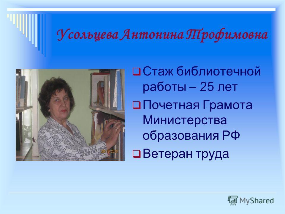 Усольцева Антонина Трофимовна Стаж библиотечной работы – 25 лет Почетная Грамота Министерства образования РФ Ветеран труда