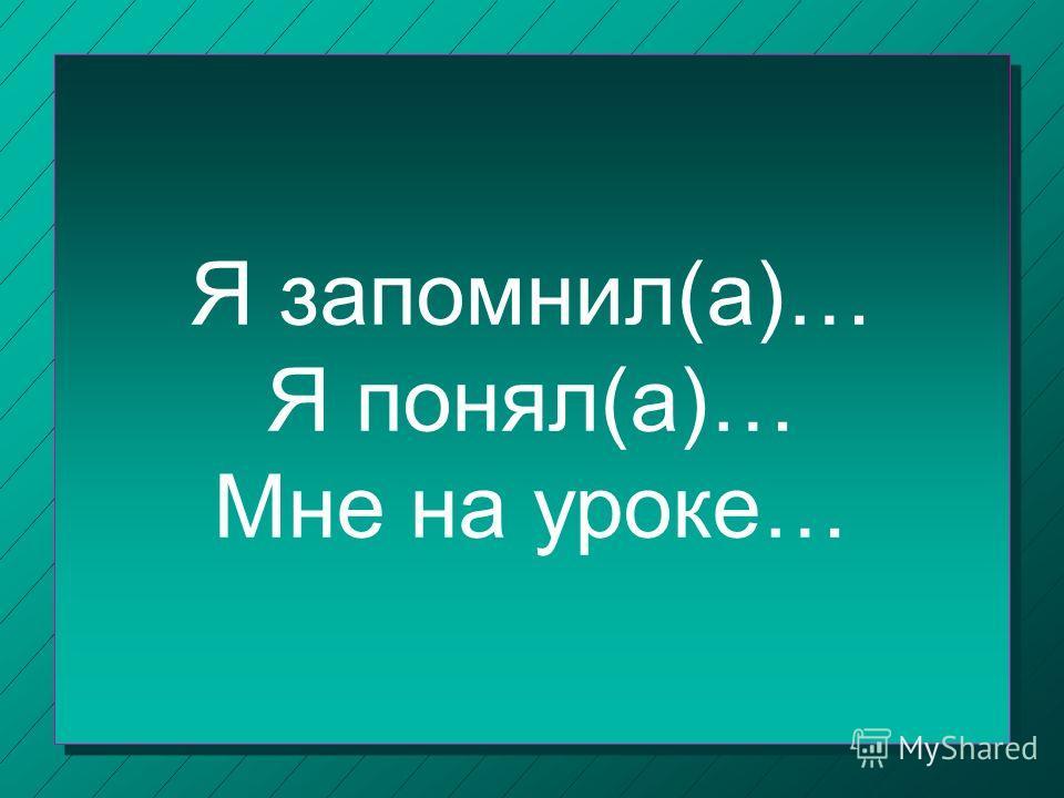 Я запомнил(а)… Я понял(а)… Мне на уроке…