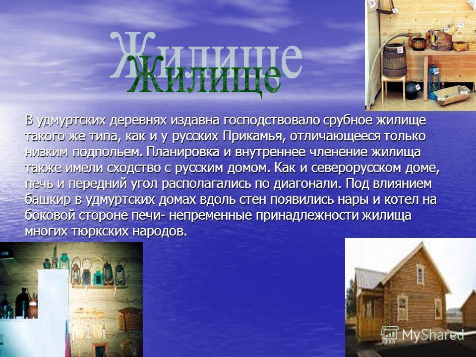 В удмуртских деревнях издавна господствовало срубное жилище такого же типа, как и у русских Прикамья, отличающееся только низким подпольем. Планировка и внутреннее членение жилища также имели сходство с русским домом. Как и северорусском доме, печь и