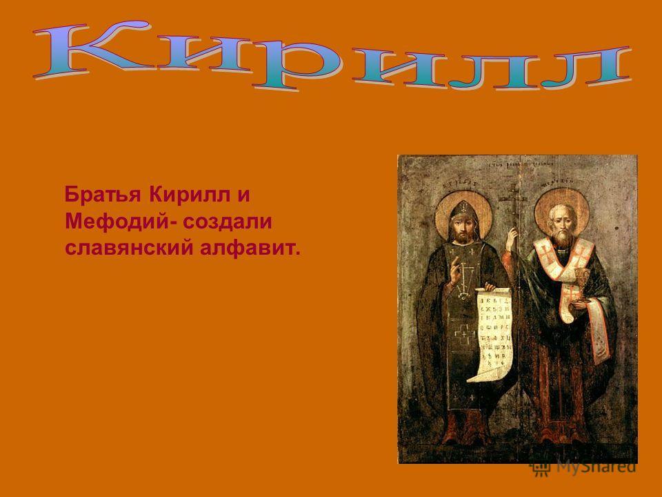 Братья Кирилл и Мефодий- создали славянский алфавит.