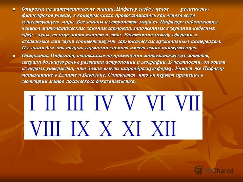 Опираясь на математические знания, Пифагор создал целое религиозно- философское учение, в котором число провозглашалось как основа всего существующего мира. Все законы и устройство мира по Пифагору подчиняются четким математическим законам гармонии,