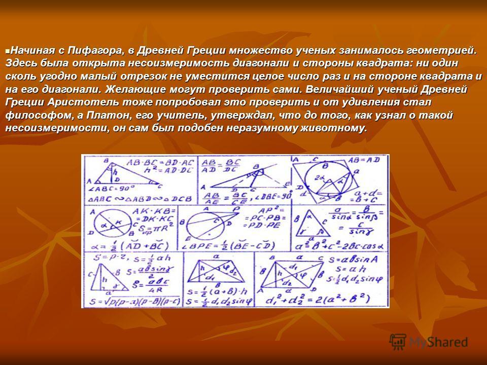 Начиная с Пифагора, в Древней Греции множество ученых занималось геометрией. Здесь была открыта несоизмеримость диагонали и стороны квадрата: ни один сколь угодно малый отрезок не уместится целое число раз и на стороне квадрата и на его диагонали. Же