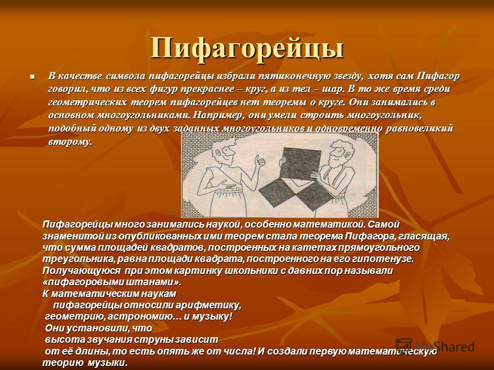 Пифагорейцы В качестве символа пифагорейцы избрали пятиконечную звезду, хотя сам Пифагор говорил, что из всех фигур прекраснее – круг, а из тел – шар. В то же время среди геометрических теорем пифагорейцев нет теоремы о круге. Они занимались в основн