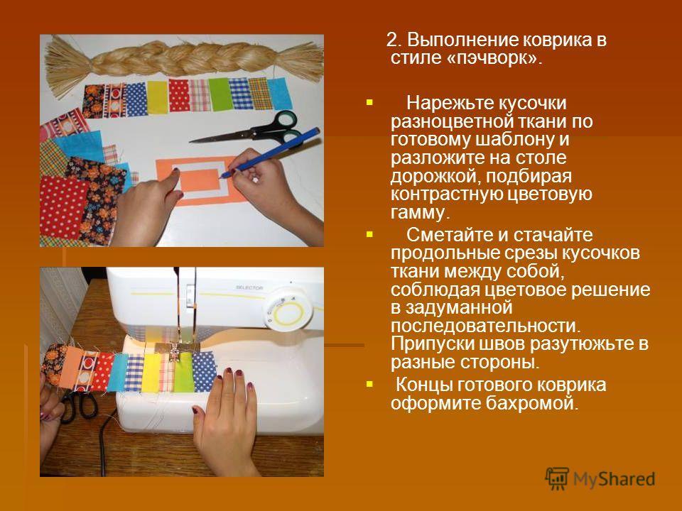 2. Выполнение коврика в стиле «пэчворк». Нарежьте кусочки разноцветной ткани по готовому шаблону и разложите на столе дорожкой, подбирая контрастную цветовую гамму. Сметайте и стачайте продольные срезы кусочков ткани между собой, соблюдая цветовое ре