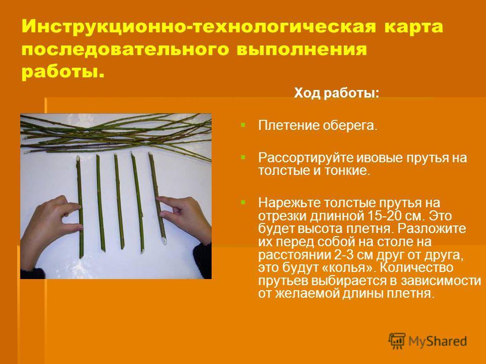 Инструкционно-технологическая карта последовательного выполнения работы. Ход работы: Плетение оберега. Рассортируйте ивовые прутья на толстые и тонкие. Нарежьте толстые прутья на отрезки длинной 15-20 см. Это будет высота плетня. Разложите их перед с